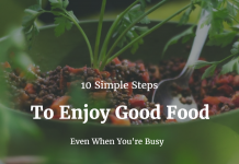 10 Simple Steps To Enjoy Good Food Even When You're Busy