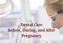 Here are dental care tips before, during and after pregnancy.