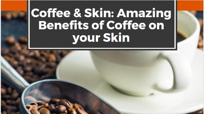 Coffee & Skin: Amazing Benefits